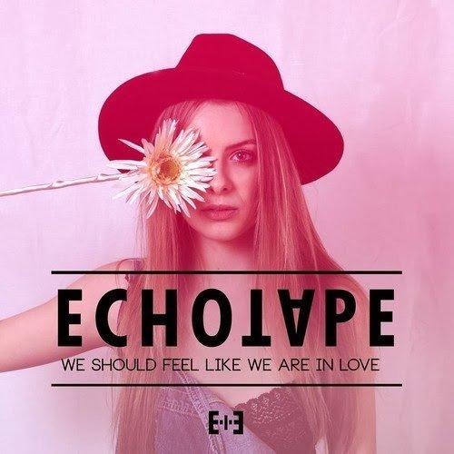 Echotape – We Should Feel Like We Are In Love